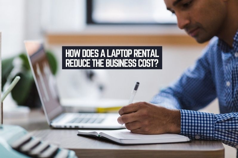 How does a Laptop Rental Reduce the Business Cost